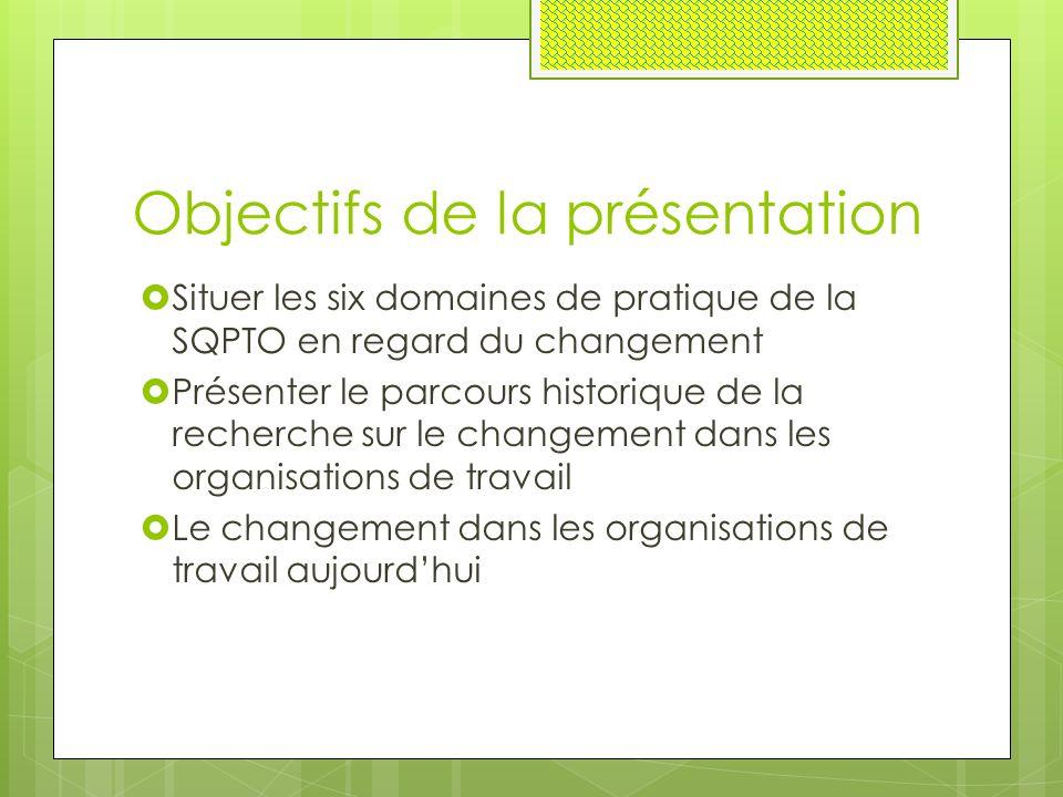 Objectifs de la présentation  Situer les six domaines de pratique de la SQPTO en regard du changement  Présenter le parcours historique de la recherche sur le changement dans les organisations de travail  Le changement dans les organisations de travail aujourd'hui