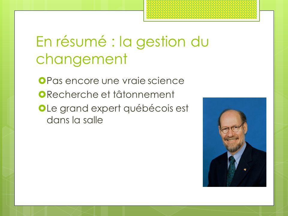 En résumé : la gestion du changement  Pas encore une vraie science  Recherche et tâtonnement  Le grand expert québécois est dans la salle
