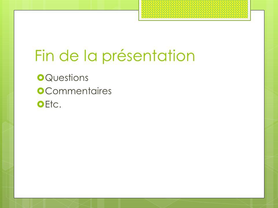 Fin de la présentation  Questions  Commentaires  Etc.