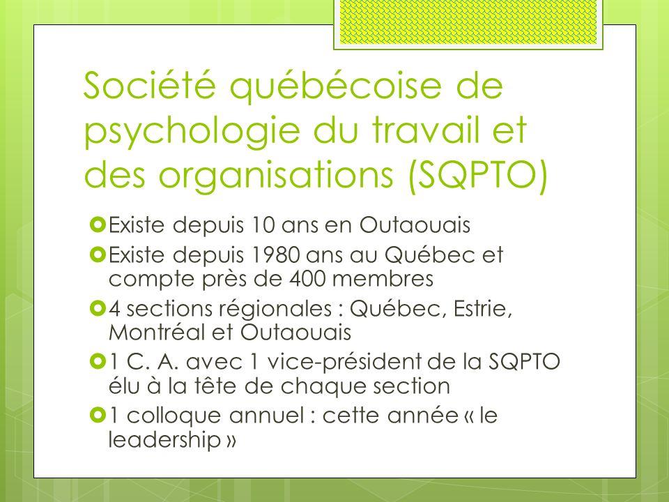 Société québécoise de psychologie du travail et des organisations (SQPTO)  Existe depuis 10 ans en Outaouais  Existe depuis 1980 ans au Québec et compte près de 400 membres  4 sections régionales : Québec, Estrie, Montréal et Outaouais  1 C.