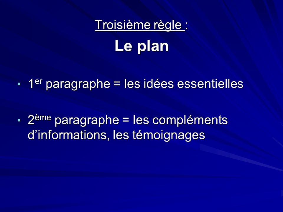 Troisième règle : Le plan 1 er paragraphe = les idées essentielles 1 er paragraphe = les idées essentielles 2 ème paragraphe = les compléments d'informations, les témoignages 2 ème paragraphe = les compléments d'informations, les témoignages