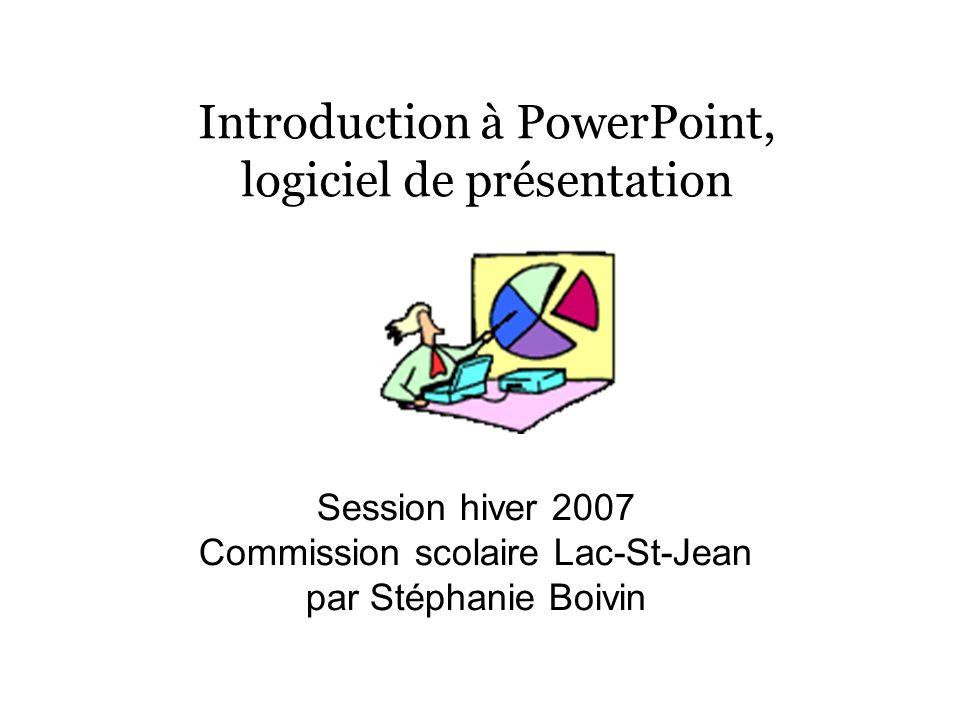Introduction à PowerPoint, logiciel de présentation Session hiver 2007 Commission scolaire Lac-St-Jean par Stéphanie Boivin