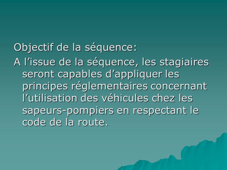 Objectif de la séquence: A l'issue de la séquence, les stagiaires seront capables d'appliquer les principes réglementaires concernant l'utilisation des véhicules chez les sapeurs-pompiers en respectant le code de la route.