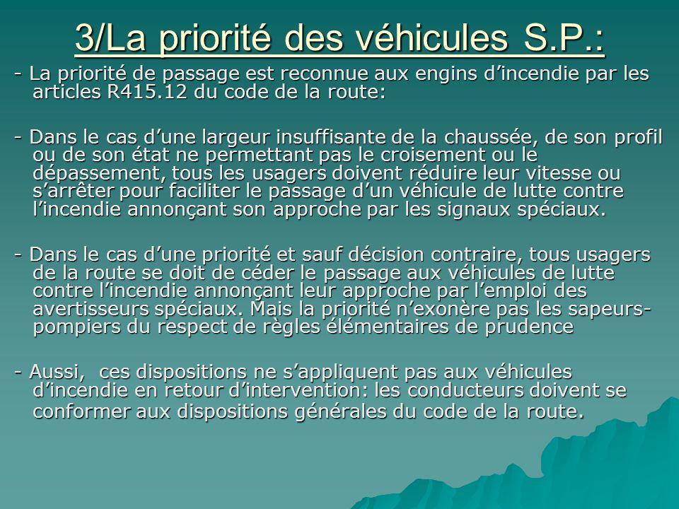 3/La priorité des véhicules S.P.: - La priorité de passage est reconnue aux engins d'incendie par les articles R415.12 du code de la route: - La priorité de passage est reconnue aux engins d'incendie par les articles R415.12 du code de la route: - Dans le cas d'une largeur insuffisante de la chaussée, de son profil ou de son état ne permettant pas le croisement ou le dépassement, tous les usagers doivent réduire leur vitesse ou s'arrêter pour faciliter le passage d'un véhicule de lutte contre l'incendie annonçant son approche par les signaux spéciaux.