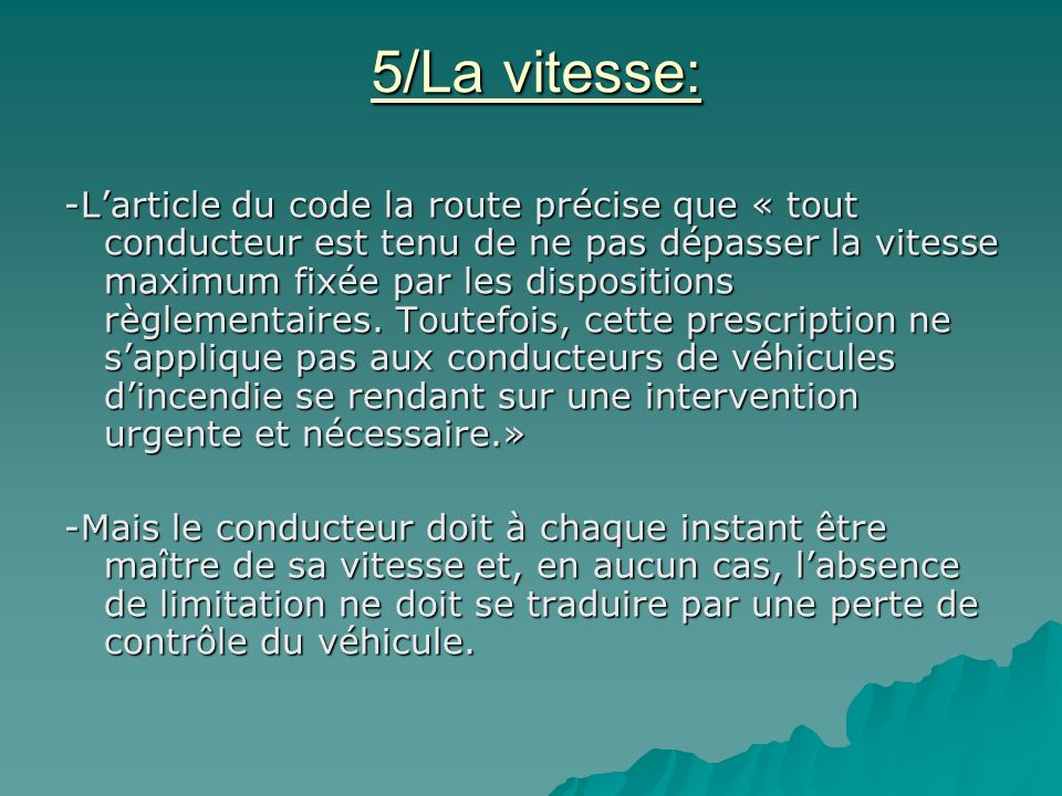 5/La vitesse: -L'article du code la route précise que « tout conducteur est tenu de ne pas dépasser la vitesse maximum fixée par les dispositions règlementaires.