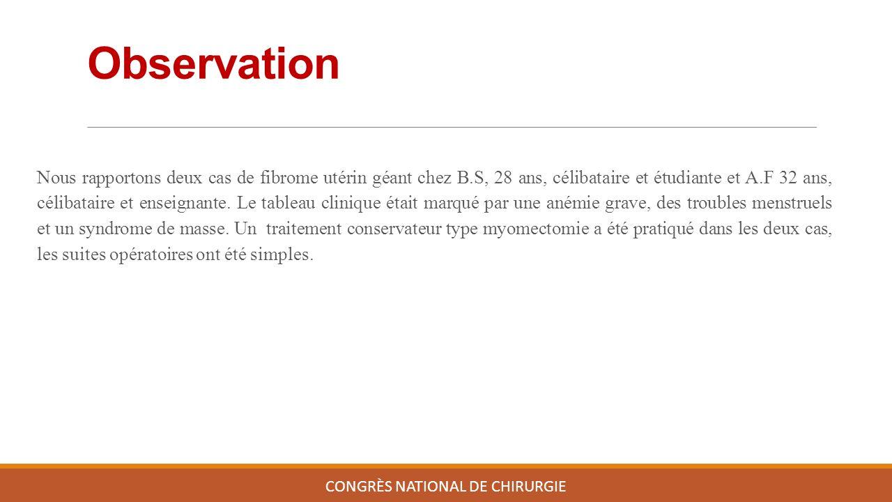 Observation CONGRÈS NATIONAL DE CHIRURGIE Nous rapportons deux cas de fibrome utérin géant chez B.S, 28 ans, célibataire et étudiante et A.F 32 ans, célibataire et enseignante.