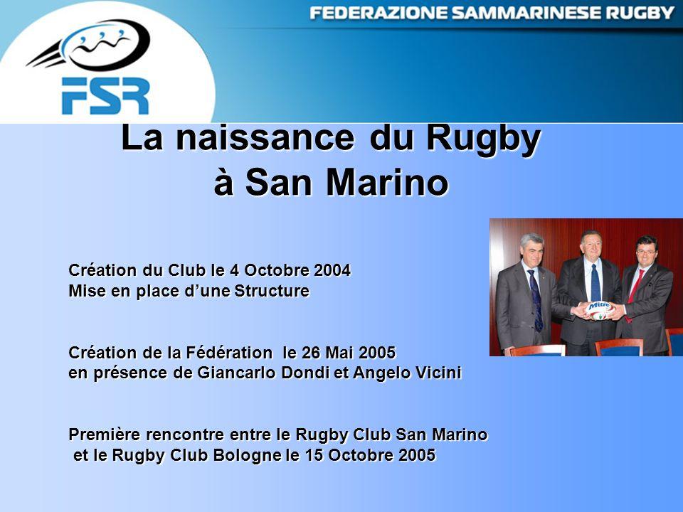 La naissance du Rugby à San Marino Création du Club le 4 Octobre 2004 Mise en place d'une Structure Création de la Fédération le 26 Mai 2005 en présence de Giancarlo Dondi et Angelo Vicini Première rencontre entre le Rugby Club San Marino et le Rugby Club Bologne le 15 Octobre 2005 et le Rugby Club Bologne le 15 Octobre 2005