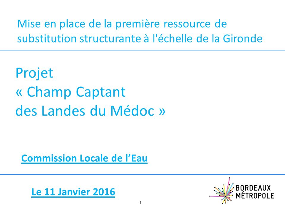 Mise en place de la première ressource de substitution structurante à l échelle de la Gironde Projet « Champ Captant des Landes du Médoc » Commission Locale de l'Eau 1 Le 11 Janvier 2016