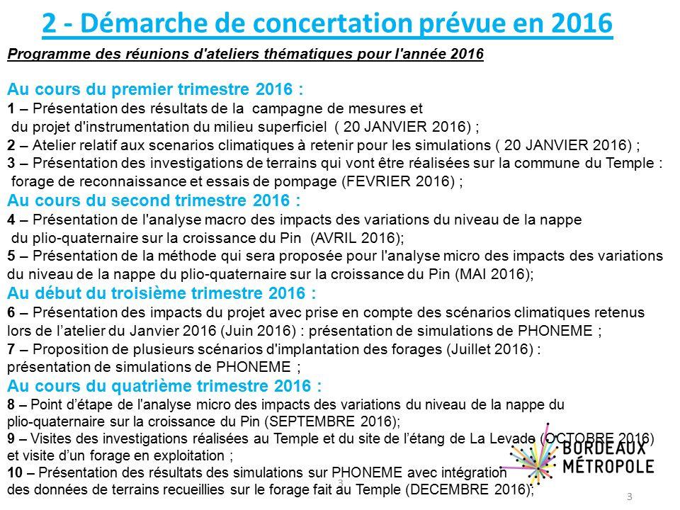 3 2 - Démarche de concertation prévue en 2016 Au cours du premier trimestre 2016 : 1 – Présentation des résultats de la campagne de mesures et du projet d instrumentation du milieu superficiel ( 20 JANVIER 2016) ; 2 – Atelier relatif aux scenarios climatiques à retenir pour les simulations ( 20 JANVIER 2016) ; 3 – Présentation des investigations de terrains qui vont être réalisées sur la commune du Temple : forage de reconnaissance et essais de pompage (FEVRIER 2016) ; Au cours du second trimestre 2016 : 4 – Présentation de l analyse macro des impacts des variations du niveau de la nappe du plio-quaternaire sur la croissance du Pin (AVRIL 2016); 5 – Présentation de la méthode qui sera proposée pour l analyse micro des impacts des variations du niveau de la nappe du plio-quaternaire sur la croissance du Pin (MAI 2016); Au début du troisième trimestre 2016 : 6 – Présentation des impacts du projet avec prise en compte des scénarios climatiques retenus lors de l'atelier du Janvier 2016 (Juin 2016) : présentation de simulations de PHONEME ; 7 – Proposition de plusieurs scénarios d implantation des forages (Juillet 2016) : présentation de simulations de PHONEME ; Au cours du quatrième trimestre 2016 : 8 – Point d'étape de l analyse micro des impacts des variations du niveau de la nappe du plio-quaternaire sur la croissance du Pin (SEPTEMBRE 2016); 9 – Visites des investigations réalisées au Temple et du site de l'étang de La Levade (OCTOBRE 2016) et visite d'un forage en exploitation ; 10 – Présentation des résultats des simulations sur PHONEME avec intégration des données de terrains recueillies sur le forage fait au Temple (DECEMBRE 2016); Programme des réunions d ateliers thématiques pour l année 2016 3