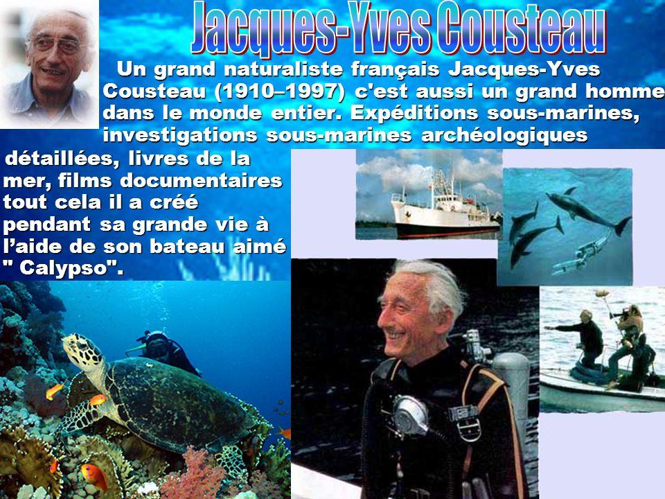 Un grand naturaliste français Jacques-Yves Cousteau (1910–1997) c est aussi un grand homme dans le monde entier.