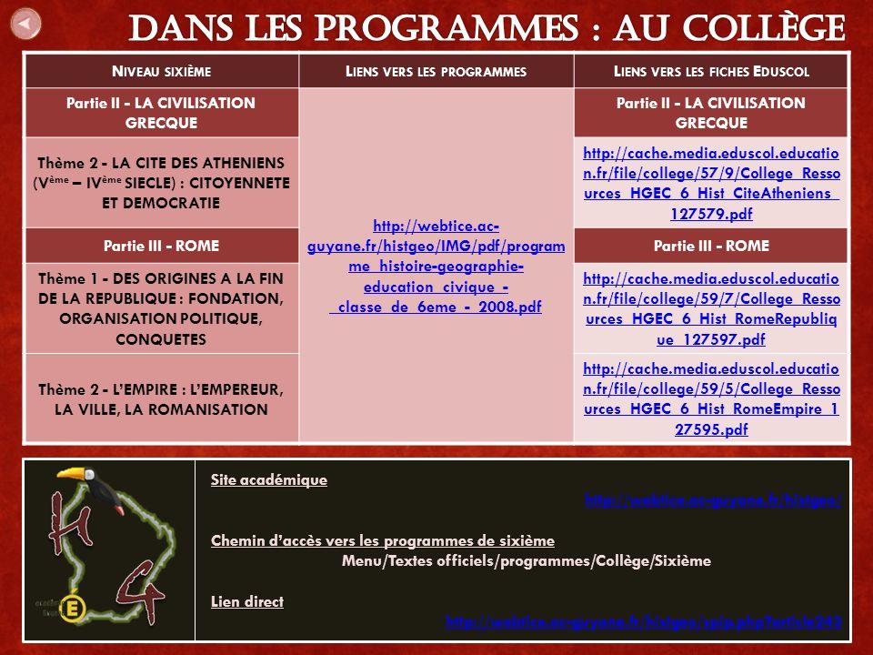 N IVEAU SIXIÈME L IENS VERS LES PROGRAMMES L IENS VERS LES FICHES E DUSCOL Partie II - LA CIVILISATION GRECQUE http://webtice.ac- guyane.fr/histgeo/IMG/pdf/program me_histoire-geographie- education_civique_- _classe_de_6eme_-_2008.pdf Partie II - LA CIVILISATION GRECQUE Thème 2 - LA CITE DES ATHENIENS (V ème – IV ème SIECLE) : CITOYENNETE ET DEMOCRATIE http://cache.media.eduscol.educatio n.fr/file/college/57/9/College_Resso urces_HGEC_6_Hist_CiteAtheniens_ 127579.pdf Partie III - ROME Thème 1 - DES ORIGINES A LA FIN DE LA REPUBLIQUE : FONDATION, ORGANISATION POLITIQUE, CONQUETES http://cache.media.eduscol.educatio n.fr/file/college/59/7/College_Resso urces_HGEC_6_Hist_RomeRepubliq ue_127597.pdf Thème 2 - L'EMPIRE : L'EMPEREUR, LA VILLE, LA ROMANISATION http://cache.media.eduscol.educatio n.fr/file/college/59/5/College_Resso urces_HGEC_6_Hist_RomeEmpire_1 27595.pdf Site académique http://webtice.ac-guyane.fr/histgeo/ Chemin d'accès vers les programmes de sixième Menu/Textes officiels/programmes/Collège/Sixième Lien direct http://webtice.ac-guyane.fr/histgeo/spip.php article243