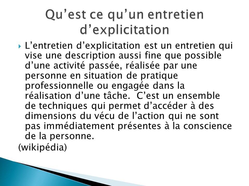  L'entretien d'explicitation est un entretien qui vise une description aussi fine que possible d'une activité passée, réalisée par une personne en situation de pratique professionnelle ou engagée dans la réalisation d'une tâche.
