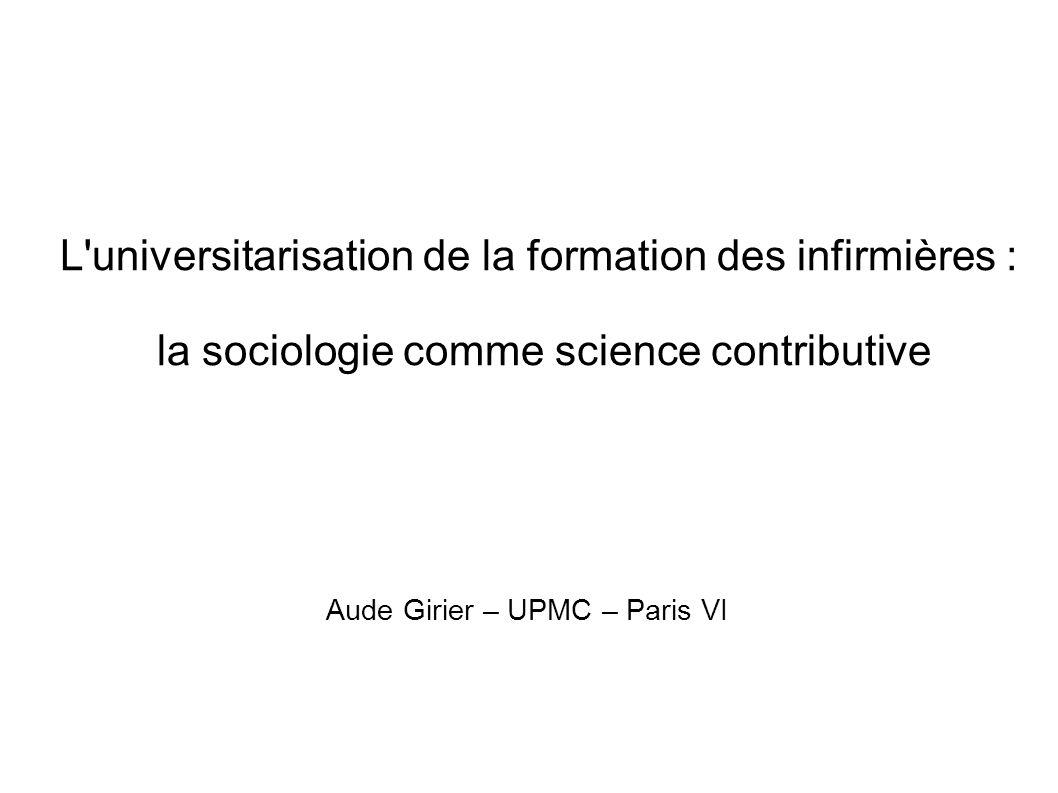 L universitarisation de la formation des infirmières : la sociologie comme science contributive Aude Girier – UPMC – Paris VI