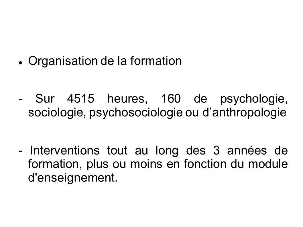 Organisation de la formation - Sur 4515 heures, 160 de psychologie, sociologie, psychosociologie ou d'anthropologie - Interventions tout au long des 3 années de formation, plus ou moins en fonction du module d enseignement.