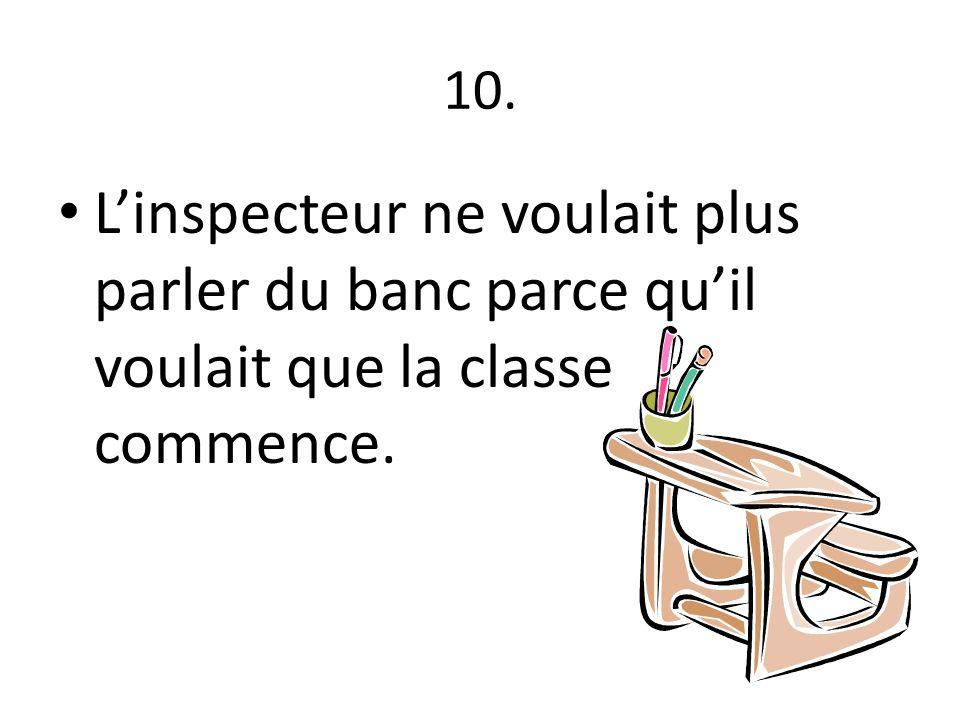 10. L'inspecteur ne voulait plus parler du banc parce qu'il voulait que la classe commence.