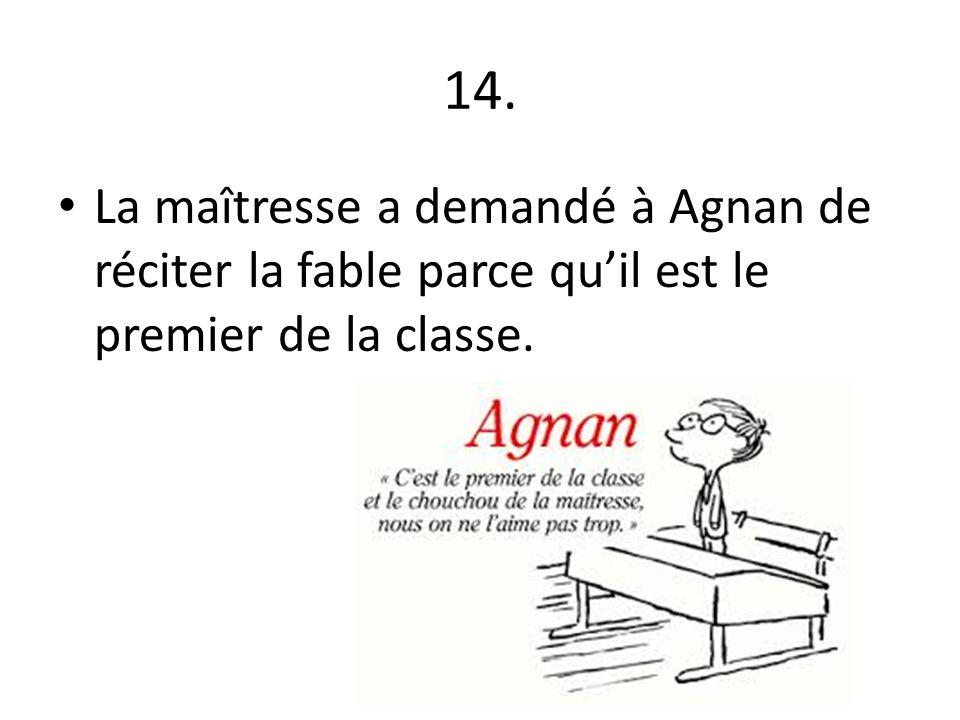 14. La maîtresse a demandé à Agnan de réciter la fable parce qu'il est le premier de la classe.