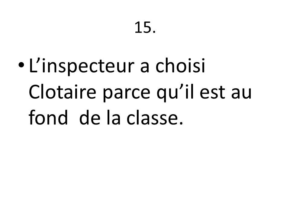 15. L'inspecteur a choisi Clotaire parce qu'il est au fond de la classe.