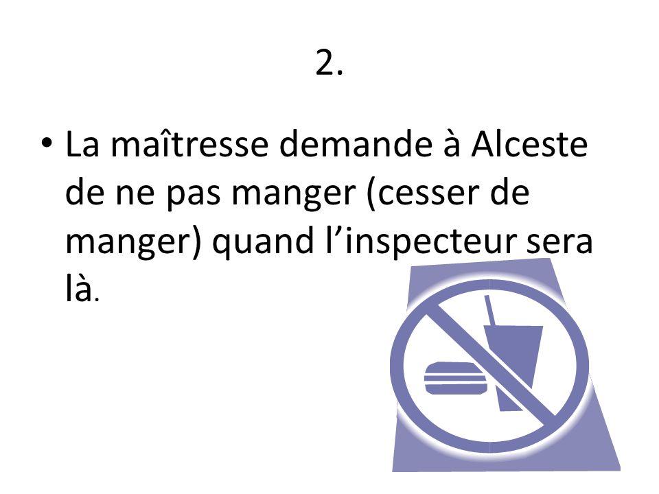 2. La maîtresse demande à Alceste de ne pas manger (cesser de manger) quand l'inspecteur sera là.