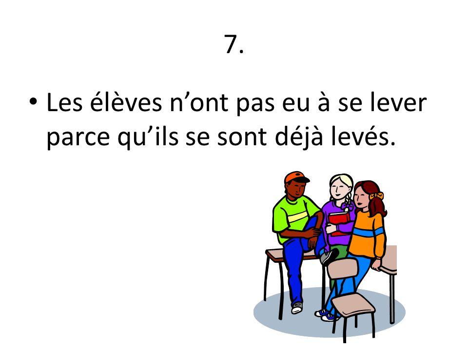 7. Les élèves n'ont pas eu à se lever parce qu'ils se sont déjà levés.