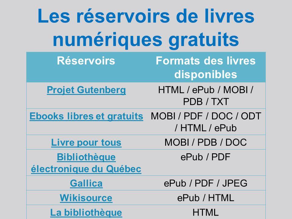 Les réservoirs de livres numériques gratuits RéservoirsFormats des livres disponibles Projet GutenbergHTML / ePub / MOBI / PDB / TXT Ebooks libres et gratuitsMOBI / PDF / DOC / ODT / HTML / ePub Livre pour tousMOBI / PDB / DOC Bibliothèque électronique du Québec ePub / PDF GallicaePub / PDF / JPEG WikisourceePub / HTML La bibliothèque universelle HTML AthenaHTML