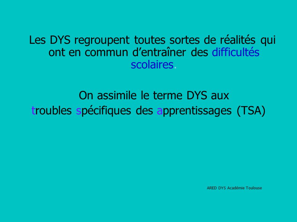 Les DYS regroupent toutes sortes de réalités qui ont en commun d'entraîner des difficultés scolaires.