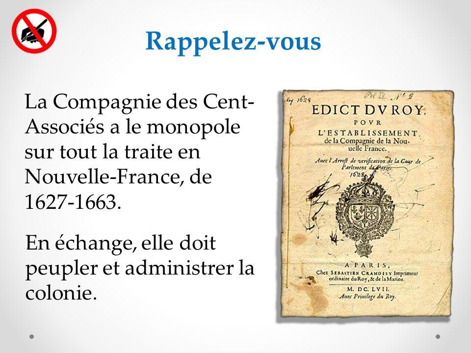 Rappelez-vous La Compagnie des Cent- Associés a le monopole sur tout la traite en Nouvelle-France, de 1627-1663.