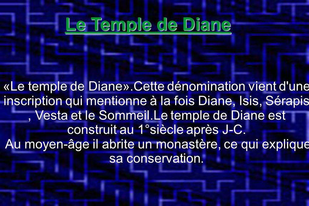Le Temple de Diane «Le temple de Diane».Cette dénomination vient d une inscription qui mentionne à la fois Diane, Isis, Sérapis, Vesta et le Sommeil.Le temple de Diane est construit au 1°siècle après J-C.