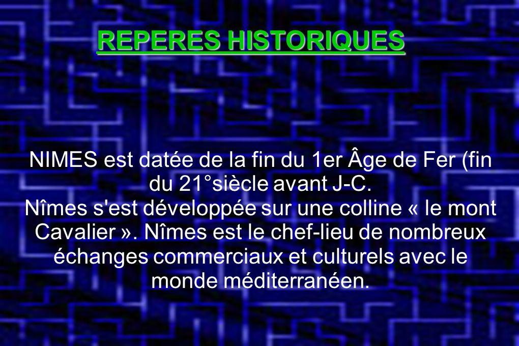 REPERES HISTORIQUES NIMES est daté de la fin du 1er Âge de Fer (fin du 21°siècle avant J-C.) NIMES est datée de la fin du 1er Âge de Fer (fin du 21°siècle avant J-C.