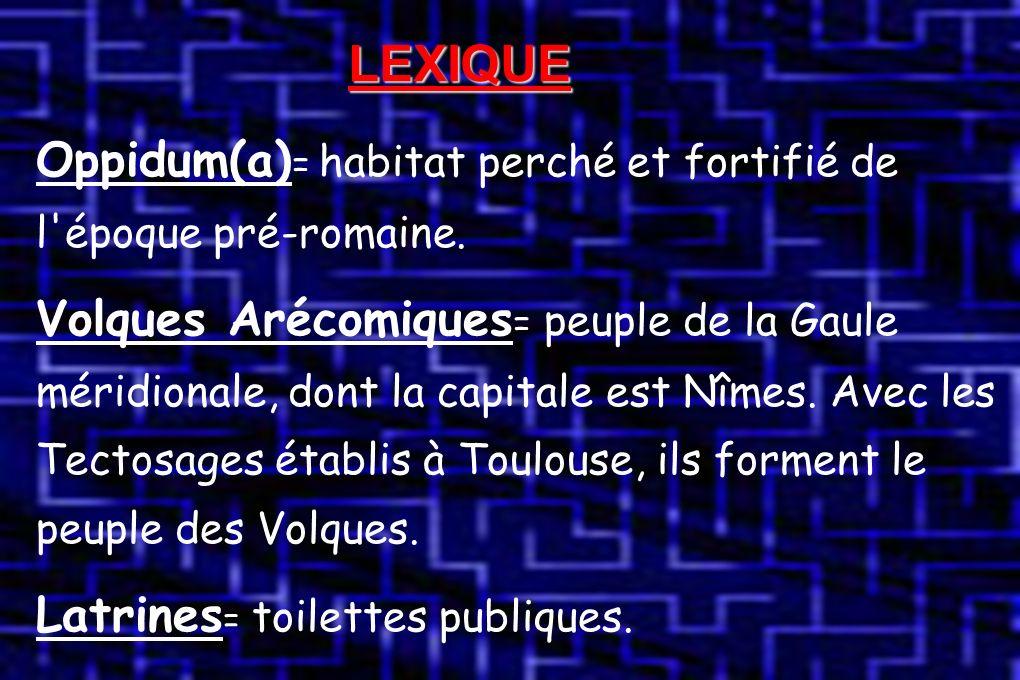 LEXIQUE Oppidum(a) = habitat perché et fortifié de l époque pré-romaine.
