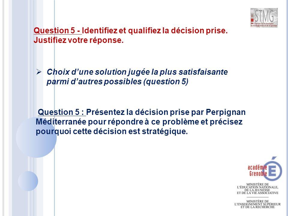  Choix d'une solution jugée la plus satisfaisante parmi d'autres possibles (question 5) Question 5 - Identifiez et qualifiez la décision prise.