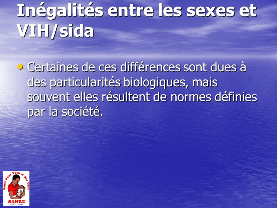 Inégalités entre les sexes et VIH/sida Certaines de ces différences sont dues à des particularités biologiques, mais souvent elles résultent de normes définies par la société.