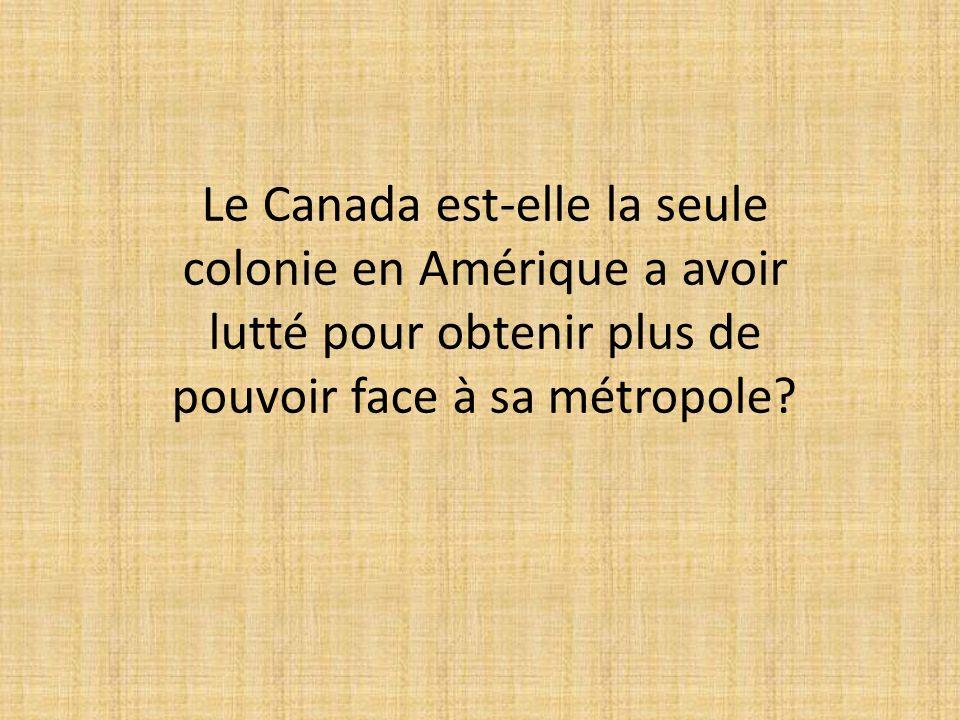 Le Canada est-elle la seule colonie en Amérique a avoir lutté pour obtenir plus de pouvoir face à sa métropole