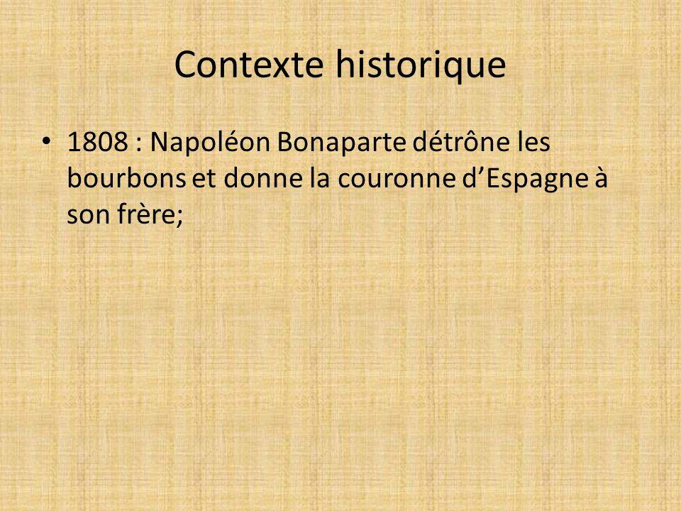 Contexte historique 1808 : Napoléon Bonaparte détrône les bourbons et donne la couronne d'Espagne à son frère;