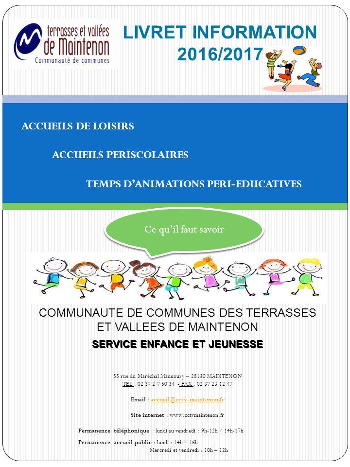 LIVRET INFORMATION 2016/2017 ACCUEILS DE LOISIRS ACCUEILS PERISCOLAIRES TEMPS D'ANIMATIONS PERI-EDUCATIVES COMMUNAUTE DE COMMUNES DES TERRASSES ET VALLEES DE MAINTENON SERVICE ENFANCE ET JEUNESSE 55 rue du Maréchal Maunoury – 28130 MAINTENON TEL : 02 37 2 7 50 34 - FAX : 02 37 23 12 47 Email : accueil@cctv-maintenon,fraccueil@cctv-maintenon,fr Site internet : www.cctvmaintenon.fr Permanence téléphonique : lundi au vendredi : 9h-12h / 14h-17h Permanence accueil public : lundi : 14h – 16h Mercredi et vendredi : 10h – 12h Ce qu'il faut savoir