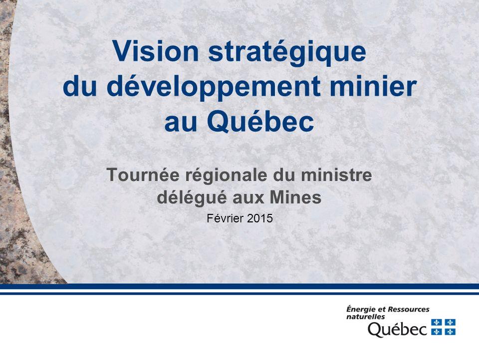 Vision stratégique du développement minier au Québec Tournée régionale du ministre délégué aux Mines Février 2015