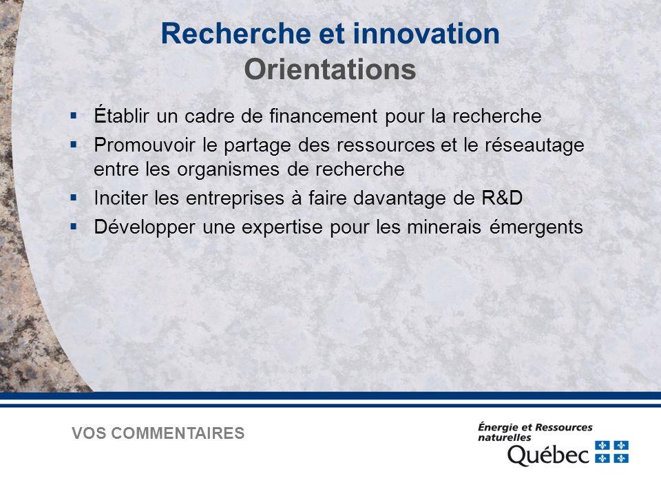 Recherche et innovation Orientations  Établir un cadre de financement pour la recherche  Promouvoir le partage des ressources et le réseautage entre les organismes de recherche  Inciter les entreprises à faire davantage de R&D  Développer une expertise pour les minerais émergents VOS COMMENTAIRES