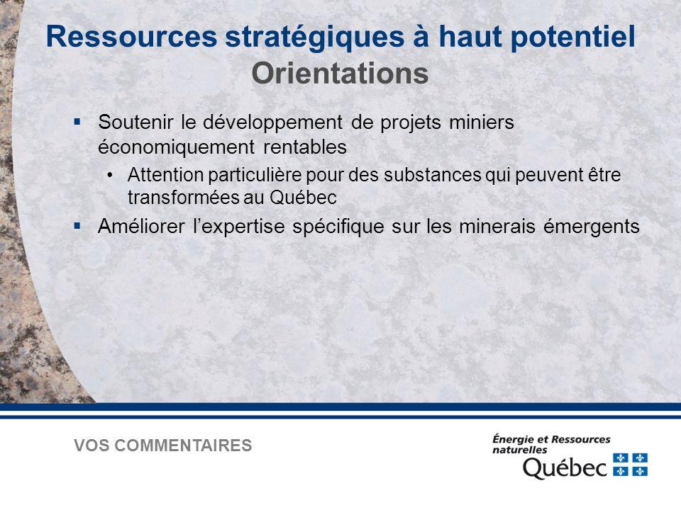  Soutenir le développement de projets miniers économiquement rentables Attention particulière pour des substances qui peuvent être transformées au Québec  Améliorer l'expertise spécifique sur les minerais émergents Ressources stratégiques à haut potentiel Orientations VOS COMMENTAIRES