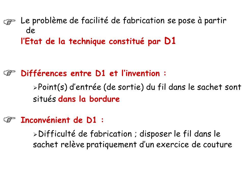 Le problème de facilité de fabrication se pose à partir de l'Etat de la technique constitué par D1   Différences entre D1 et l'invention :  Point(s) d'entrée (de sortie) du fil dans le sachet sont situés dans la bordure Inconvénient de D1 :  Difficulté de fabrication ; disposer le fil dans le sachet relève pratiquement d'un exercice de couture 
