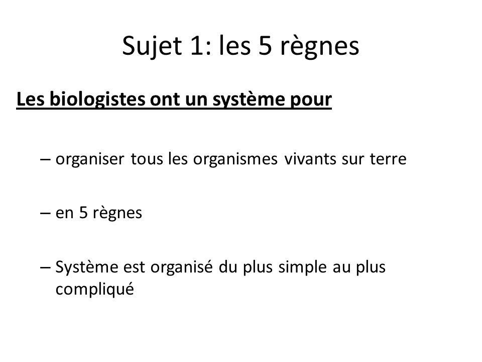 Sujet 1: les 5 règnes Les biologistes ont un système pour – organiser tous les organismes vivants sur terre – en 5 règnes – Système est organisé du plus simple au plus compliqué