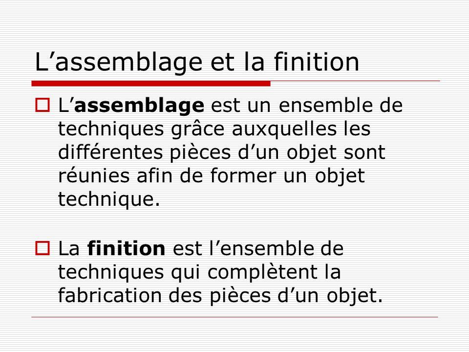 L'assemblage et la finition  L'assemblage est un ensemble de techniques grâce auxquelles les différentes pièces d'un objet sont réunies afin de former un objet technique.