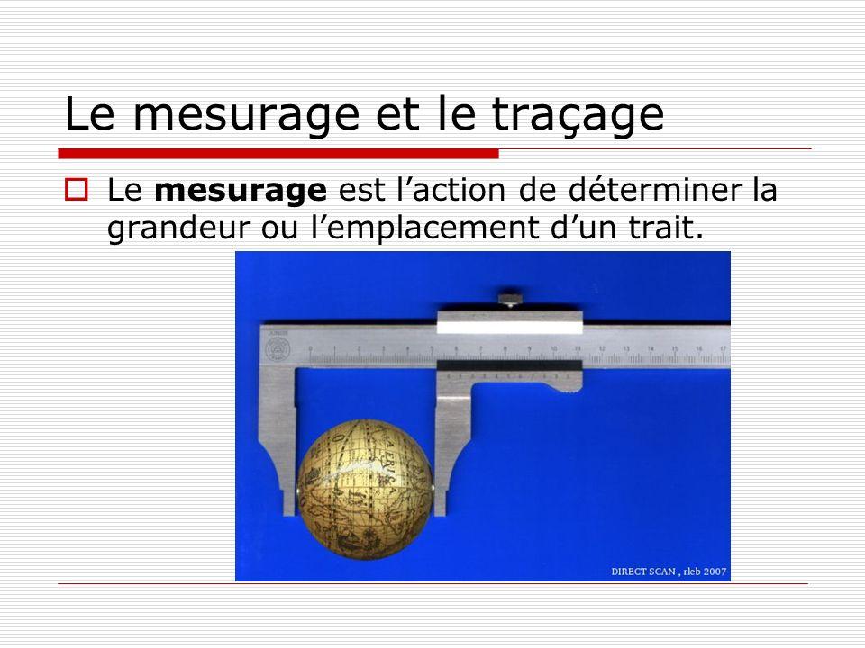 Le mesurage et le traçage  Le mesurage est l'action de déterminer la grandeur ou l'emplacement d'un trait.