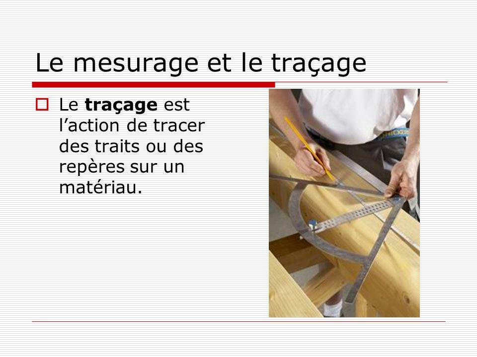 Le mesurage et le traçage  Le traçage est l'action de tracer des traits ou des repères sur un matériau.