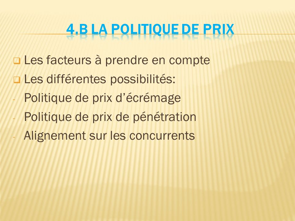  Les facteurs à prendre en compte  Les différentes possibilités: - Politique de prix d'écrémage - Politique de prix de pénétration - Alignement sur les concurrents