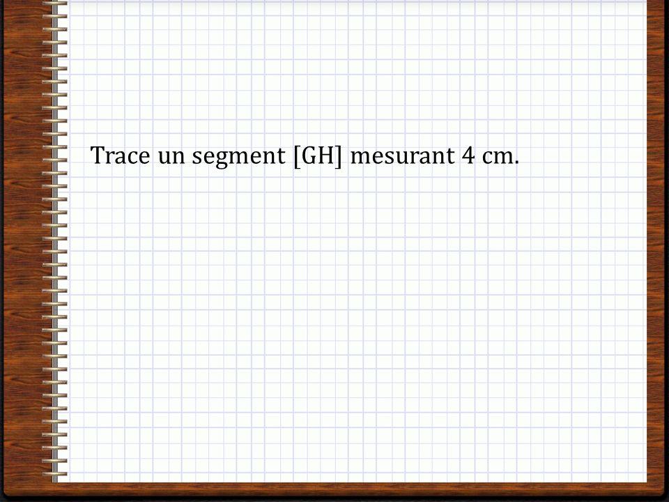 Trace un segment [GH] mesurant 4 cm.