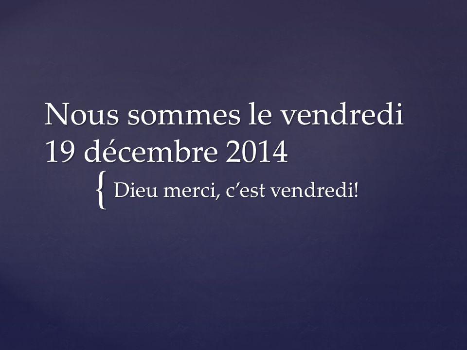 { Nous sommes le vendredi 19 décembre 2014 Dieu merci, c'est vendredi!