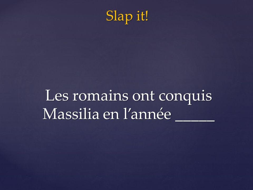 Slap it! Les romains ont conquis Massilia en l'année _____