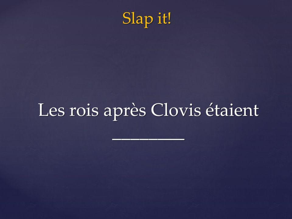 Slap it! Les rois après Clovis étaient ________