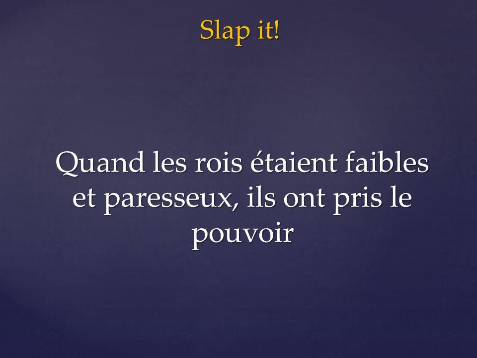 Slap it! Quand les rois étaient faibles et paresseux, ils ont pris le pouvoir
