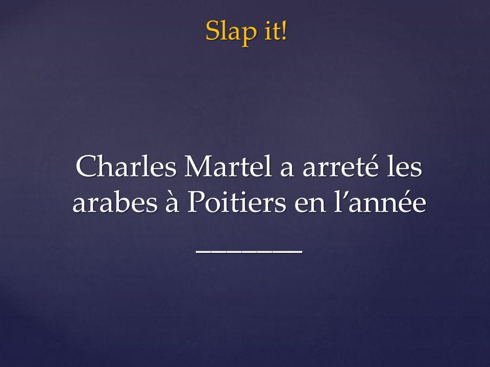 Slap it! Charles Martel a arreté les arabes à Poitiers en l'année _______