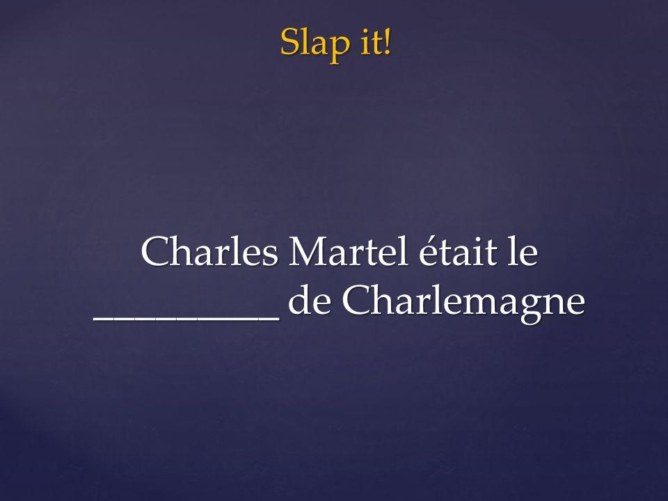 Slap it! Charles Martel était le _________ de Charlemagne